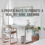4 Proven Ways To Promote A Healthy Home And Mind