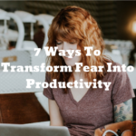 7 Ways To Transform Fear Into Productivity