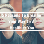 5 Reasons To Breathe Your Way To A Healthier You