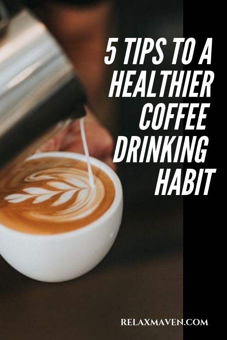 5 Tips To A Healthier Coffee Drinking Habit