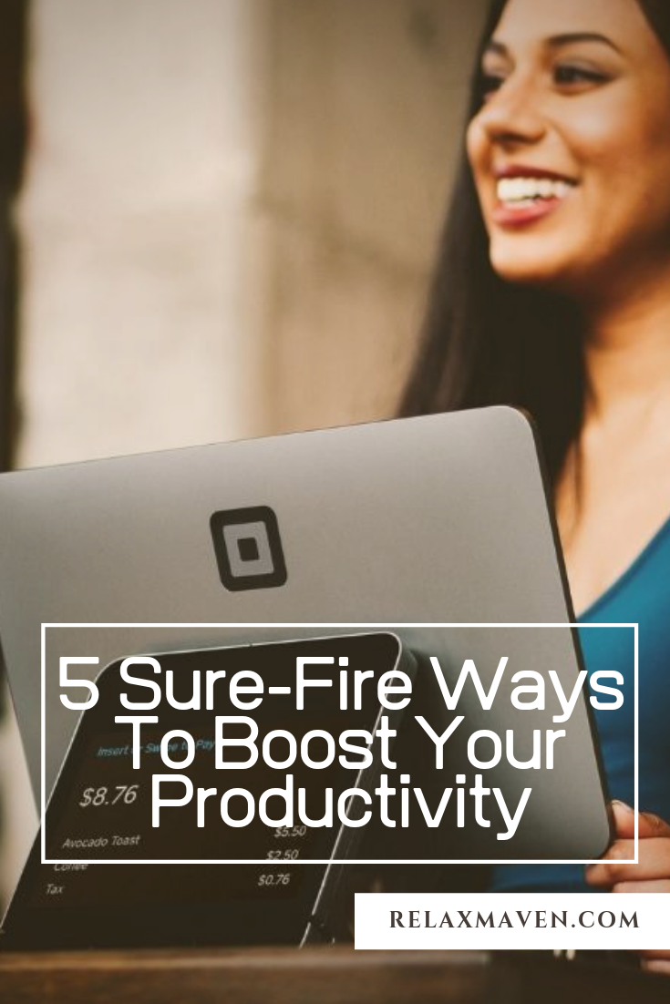 5 Sure-Fire Ways To Boost Your Productivity
