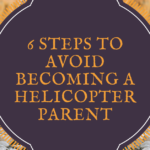 6 Steps To Avoid Becoming A Helicopter Parent