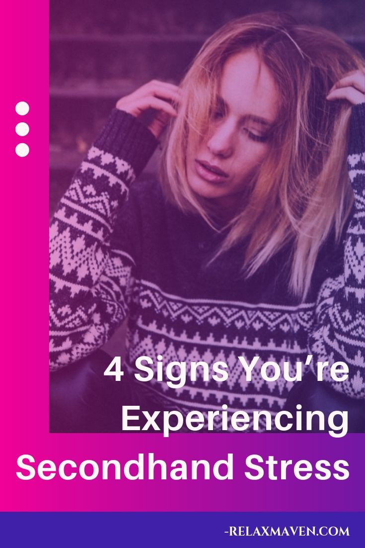 4 Signs You're Experiencing Secondhand Stress